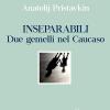 Inseparabili. Due gemelli nel Caucaso | Anatolij Pristavkin